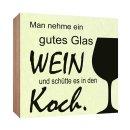 Holzschild Man nehme ein gutes Glas Wein und schütte...