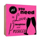Holzschild All you need is Love laughter and Prosecco...