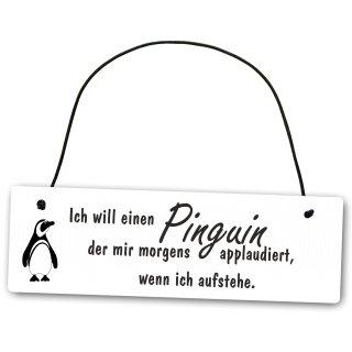 Metallschild Ich will einen Pinguin der mir morgens applaudiert wenn ich aufstehe 25 x 8 cm aus Alu Verbund (Alu, Kunststoff) für In- und Outdoor Deko Schild Dekoschild Wandschild außen und innen